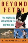 Beyond Fetch: Fun, Interactive Activities for You and Your Dog - D. Caroline Coile