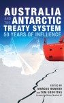 Australia and the Antarctic Treaty System: 50 Years of Influence - Marcus Haward, Tom Griffiths, Richard Woolcott