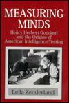 Measuring Minds: Henry Herbert Goddard and the Origins of American Intelligence Testing - Leila Zenderland