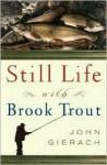 Still Life with Brook Trout - John Gierach, Glenn Wolff, Glen Wolff
