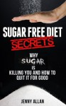 Sugar Free Diet Secrets - Why Sugar Is Killing You and How To Quit It For Good - Jenny Allan