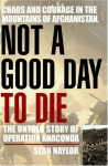 Not a Good Day to Die : The Untold Story of Operation Anaconda - Sean Naylor