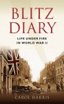 Blitz Diary: Life Under Fire in World War II - Carol Harris