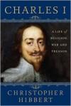 Charles I: A Life of Religion, War and Treason - Christopher Hibbert, David Starkey