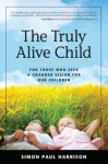 The Truly Alive Child: How to Create Love, Peace, Joy and Purpose in the Lives of Children - Simon Harrison