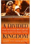 A Divided Kingdom: The Spanish Monarchy From Isabel To Juan Carlos - John van der Kiste