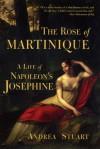 The Rose of Martinique: A Life of Napoleon's Josephine - Andrea Stuart