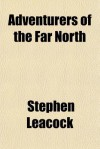 Adventurers of the Far North - Stephen Leacock