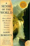 A Sense of the World: How a Blind Man Became History's Greatest Traveler (P.S.) - Jason Roberts