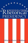Beyond the Rhetorical Presidency - Martin J. Medhurst