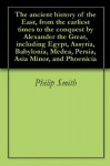 The ancient history of the East, from the earliest times to the conquest by Alexander the Great, including Egypt, Assyria, Babylonia, Medea, Persia, Asia Minor, and Phoenicia - Philip Smith