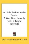 A Little Traitor to the South: A War Time Comedy with a Tragic Interlude - Cyrus Townsend Brady, A.D. Rahn