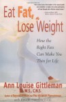 Eat Fat, Lose Weight: The Right Fats Can Make You Thin for Life - Ann Louise Gittleman