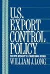 U.S. Export Control Policy: Executive Autonomy vs. Congressional Reform - William J. Long