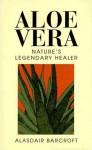 Aloe Vera: Nature's Legendary Healer - Alasdair Barcroft