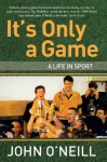 It's Only A Game: A Life in Sport - John O'Neill