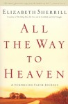 All the Way to Heaven: A Surprising Faith Journey - Elizabeth Sherrill