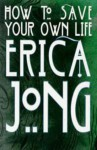 How To Save Your Own Life - Erica Jong