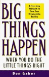Big Things Happen When You Do the Little Things Right: A 5-Step Program to Turn Your Dreams into Reality - Don Gabor