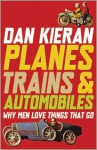 Planes, Trains & Automobiles: Why Men Love Things That Go - Dan Kieran
