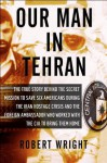 Our Man in Tehran: The True Story Behind the Secret Mission to Save Six Americans during the Iran Hostage Crisis & the Foreign Ambassador Who Worked w/the CIA to Bring Them Home - Robert Wright