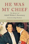 HE WAS MY CHIEF: The Memoirs of Adolf Hitler's Secretary - Roger Moorhouse, Christa Schroeder
