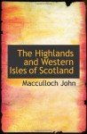 The Highlands and Western Isles of Scotland - Macculloch John