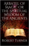 Arbatel Of Magic Or The Spiritual Wisdom Of The Ancients - Unknown Author, Robert Turner