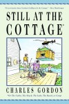 Still at the Cottage: Or the Cabin, the Shack, the Lake, the Beach, or Camp - Charles Gordon