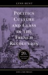 Politics, Culture, and Class in the French Revolution: With a New Preface, 20th Anniversary Edition (Studies on the History of Society and Culture, No. 1) - Lynn Hunt