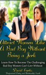Attract Women Like a Bad Boy Without Being a Jerk: How to Become the Challenging Bad Boy Women Can't Live Without (Dating Advice for Men to Help Increase Self-Esteem and Confidence) - David Curtis