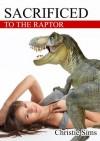 Sacrificed to the Raptor (Dinosaur Erotica) - Christie Sims, Alara Branwen