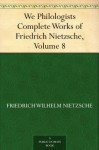 We Philologists Complete Works of Friedrich Nietzsche, Volume 8 - Friedrich Nietzsche