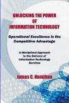 Unlocking the Power of Information Technology: Operational Excellence Is the Competitive Advantage - James Hamilton