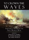 To Crown the Waves: The Great Navies of the First World War - Vincent P. O'Hara, Richard Worth, W. David Dickson