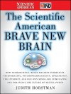 The Scientific American Brave New Brain: How Neuroscience, Brain-Machine Interfaces, Neuroimaging, Psychopharmacology, Epigenetics, the Internet, and ... and Enhancing the Future of Mental Power - Judith Horstman, Editors of Scientific American Magazine