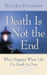Death Is Not the End: What Happens When Life on Earth Is Over - Billy Joe Daugherty