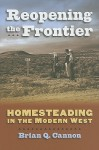 Reopening the Frontier: Homesteading in the Modern West - Brian Q. Cannon