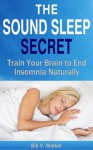 The Sound Sleep Secret: Train Your Brain to End Insomnia Naturally - Bill Walker