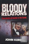 Bloody Relations: True Stories of Murder in the Family - John Kerr