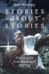 Stories about Stories: Fantasy and the Remaking of Myth - Brian Attebery