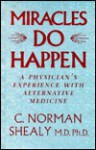 Miracles Do Happen: A Physician's Experience With Alternative Medicine - C. Norman Shealy