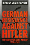 German Resistance Against Hitler: The Search for Allies Abroad, 1938-1945 - Klemens von Klemperer