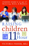 Raising Children in the 11th Hour: Standing Guard In an Age of Marketing, Media, and Madness - Victoria Fisher