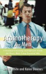 Aromatherapy for Men: A Scentual Grooming and Lifestyle Guide for Every Male Using Essential Oils - Karen Downes