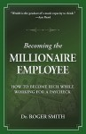 Becoming the Millionaire Employee: How to Become Rich While Working for a Paycheck - Roger Dean Smith