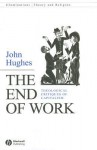 The End of Work: Theological Critiques of Capitalism - John Hughes