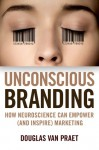 Unconscious Branding: How Neuroscience Can Empower (and Inspire) Marketing - Douglas Van Praet