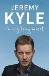 I'm Only Being Honest: Straight Talking From Britain's Favourite Talk Show Host - Jeremy Kyle