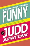 I Found This Funny: My Favorite Pieces of Humor and Some That May Not Be Funny At All - Judd Apatow
